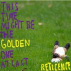 Reticence – This Time Might be The Golden One at Last